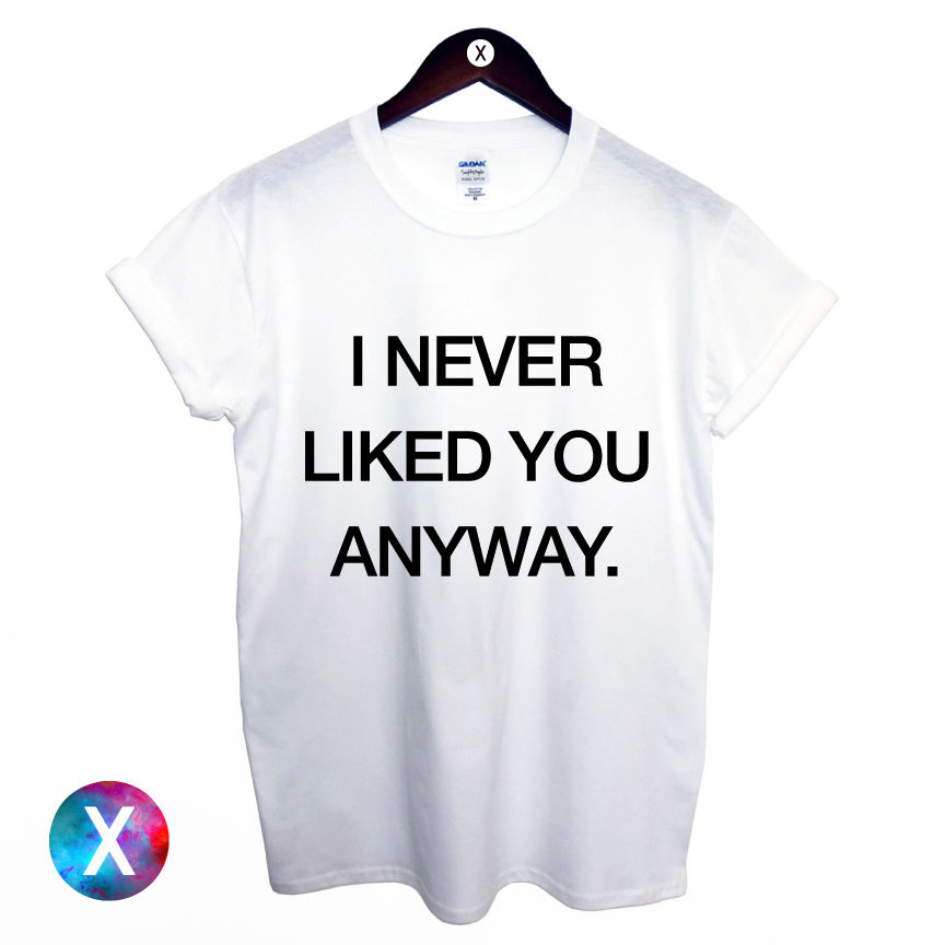 I Never Liked You Anyway Printed T Shirt Mens Womens Tee Swag Dope Hipster | eBay