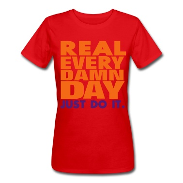 Real Every Damn Day Just Do It. T-Shirt | Spreadshirt | ID: 10573005