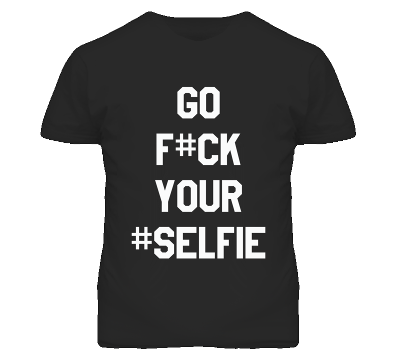 Go F#CK Your Selfie Hashtag Funny Graphic T Shirt
