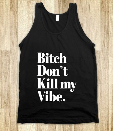 Bitch Don't Kill my Vibe - Awesome fun #$!!*& - Skreened T-shirts, Organic Shirts, Hoodies, Kids Tees, Baby One-Pieces and Tote Bags on Wanelo